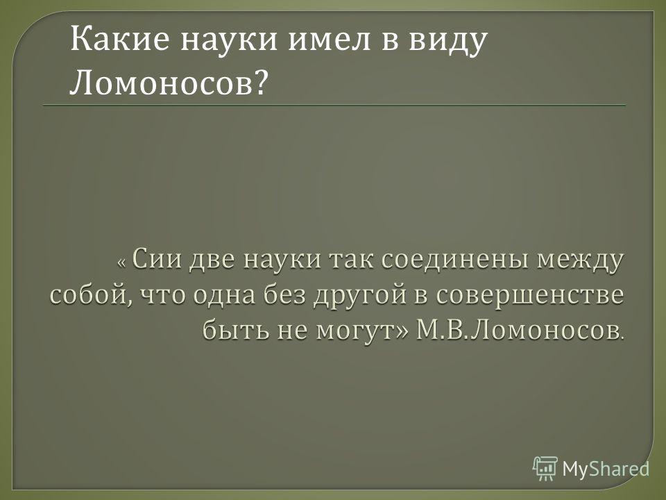 Какие науки имел в виду Ломоносов ?