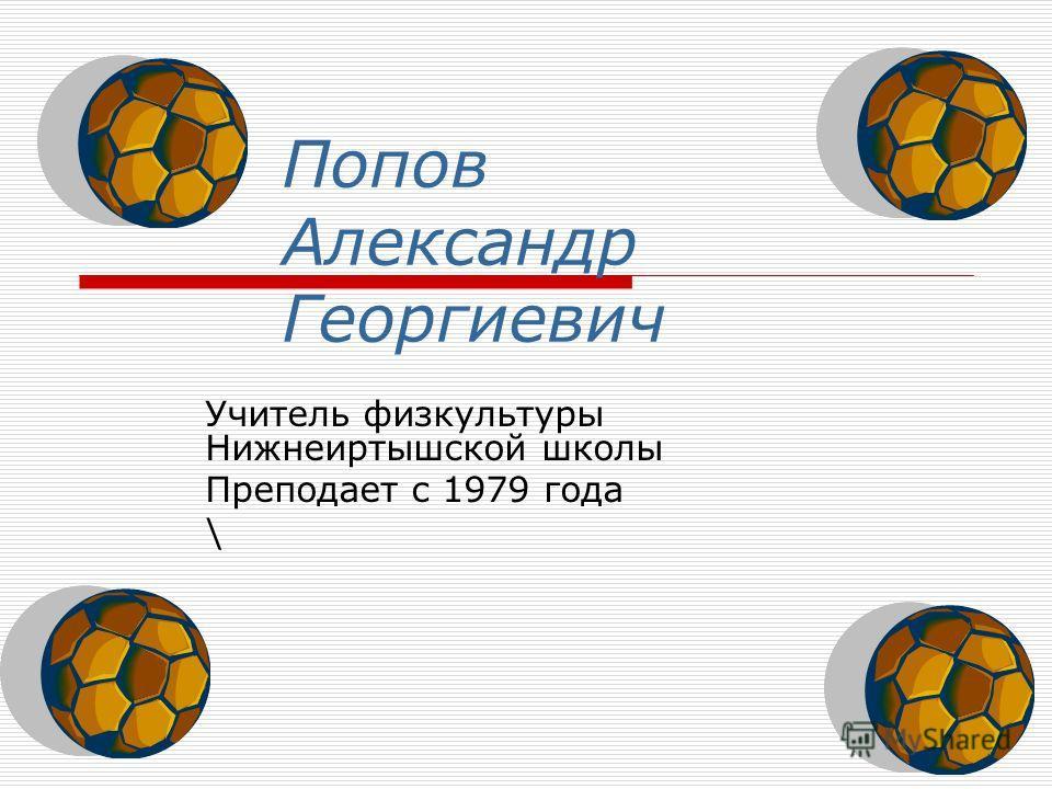 Попов Александр Георгиевич Учитель физкультуры Нижнеиртышской школы Преподает с 1979 года \