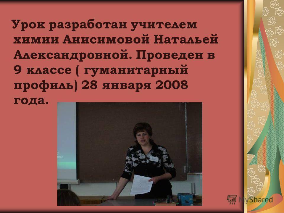 Урок разработан учителем химии Анисимовой Натальей Александровной. Проведен в 9 классе ( гуманитарный профиль) 28 января 2008 года.
