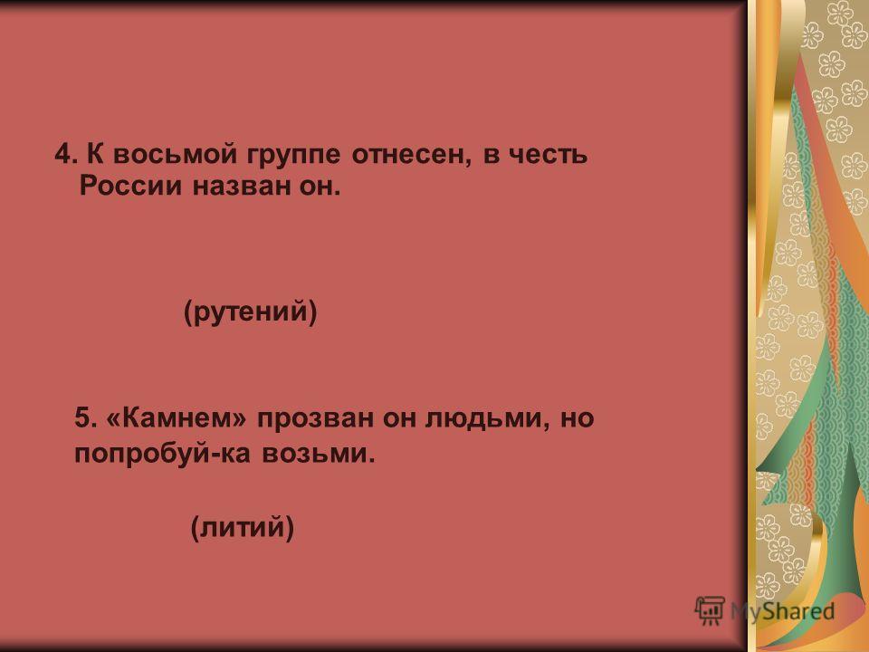 4. К восьмой группе отнесен, в честь России назван он. (рутений) 5. «Камнем» прозван он людьми, но попробуй-ка возьми. (литий)