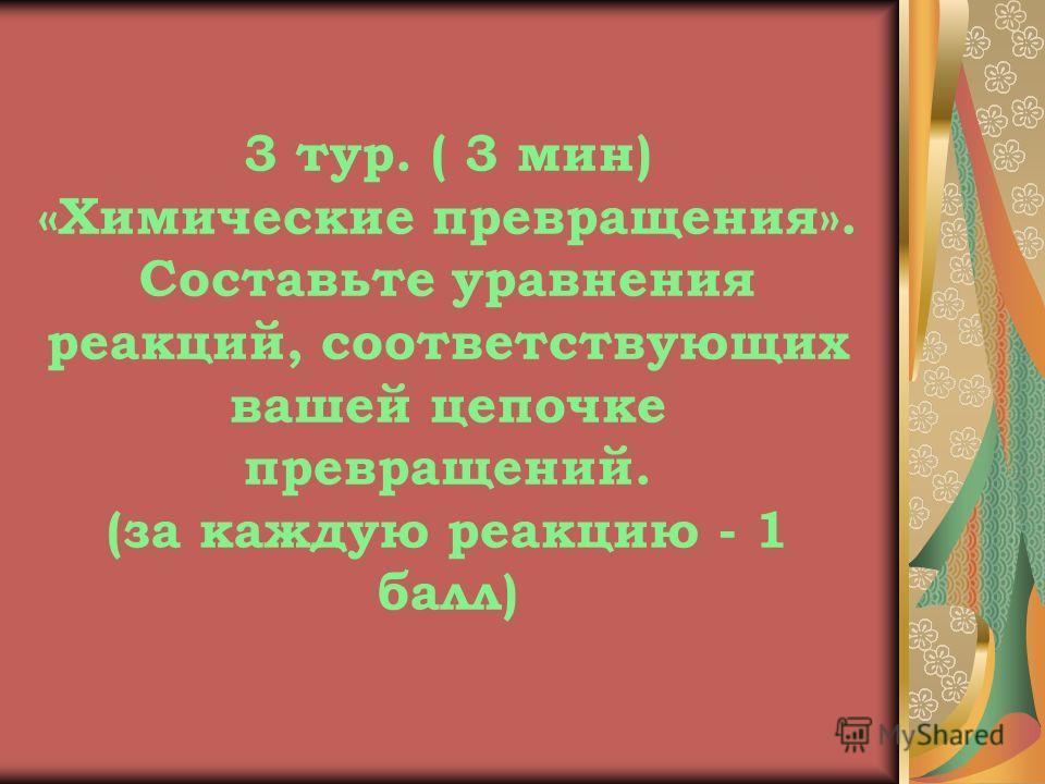 3 тур. ( 3 мин) «Химические превращения». Составьте уравнения реакций, соответствующих вашей цепочке превращений. (за каждую реакцию - 1 балл)