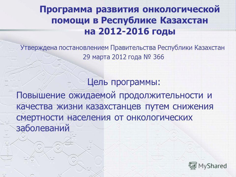 Программа развития онкологической помощи в Республике Казахстан на 2012-2016 годы Утверждена постановлением Правительства Республики Казахстан 29 марта 2012 года 366 Цель программы: Повышение ожидаемой продолжительности и качества жизни казахстанцев