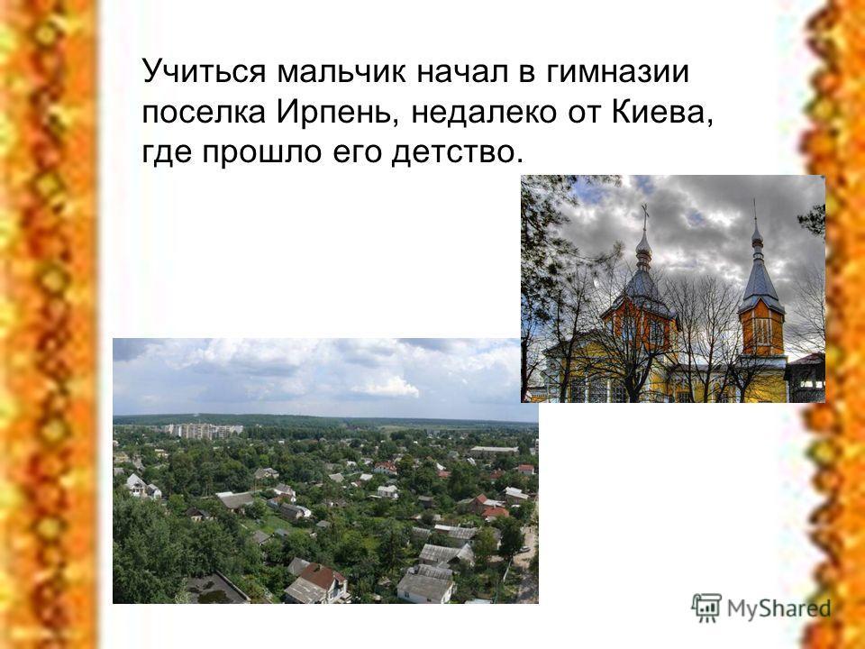 Учиться мальчик начал в гимназии поселка Ирпень, недалеко от Киева, где прошло его детство.