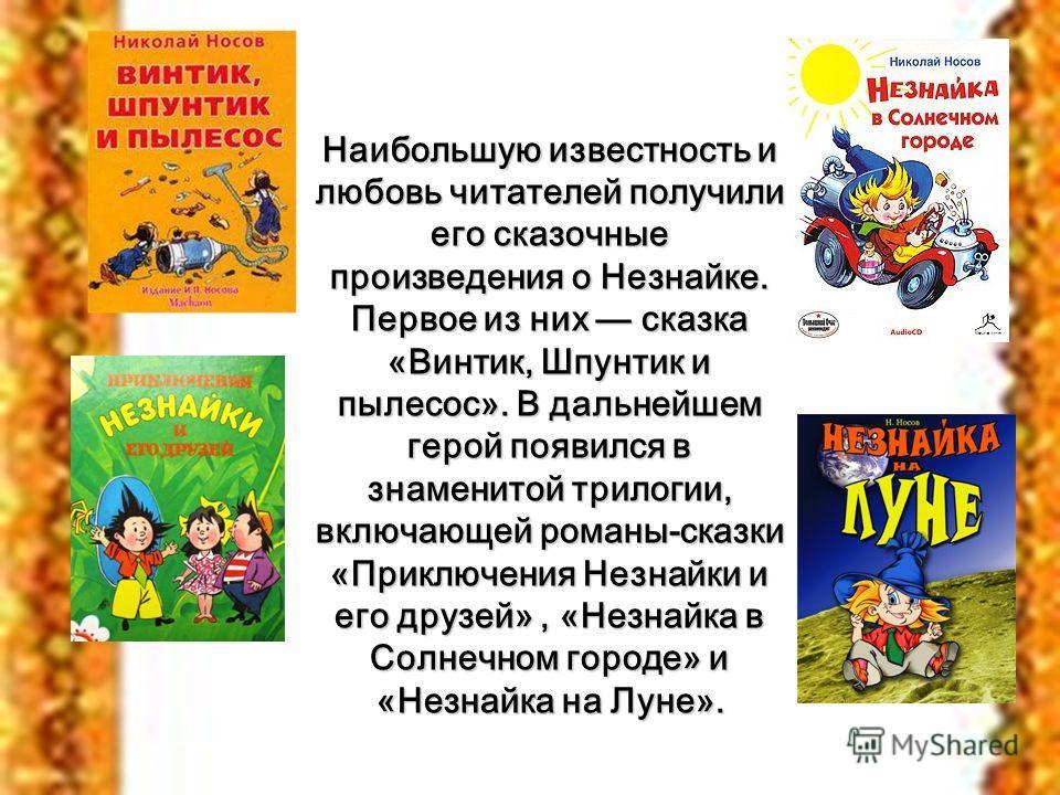 . Наибольшую известность и любовь читателей получили его сказочные произведения о Незнайке. Первое из них сказка «Винтик, Шпунтик и пылесос». В дальнейшем герой появился в знаменитой трилогии, включающей романы-сказки «Приключения Незнайки и его друз