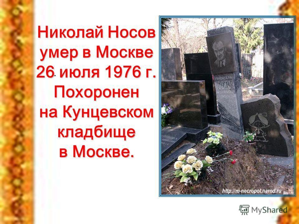 . Николай Носов умер в Москве 26 июля 1976 г. Похоронен на Кунцевском кладбище в Москве.