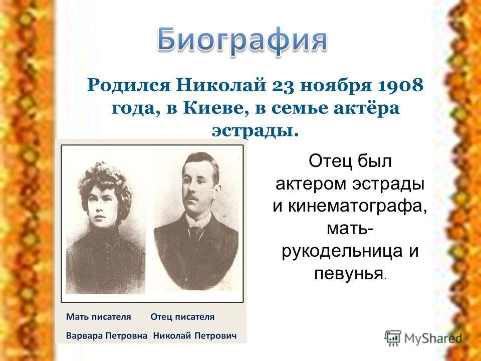 Родился Николай 23 ноября 1908 года, в Киеве, в семье актёра эстрады. Отец был актером эстрады и кинематографа, мать- рукодельница и певунья.