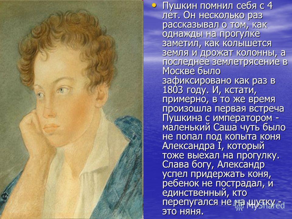 Пушкин помнил себя с 4 лет. Он несколько раз рассказывал о том, как однажды на прогулке заметил, как колышется земля и дрожат колонны, а последнее землетрясение в Москве было зафиксировано как раз в 1803 году. И, кстати, примерно, в то же время произ