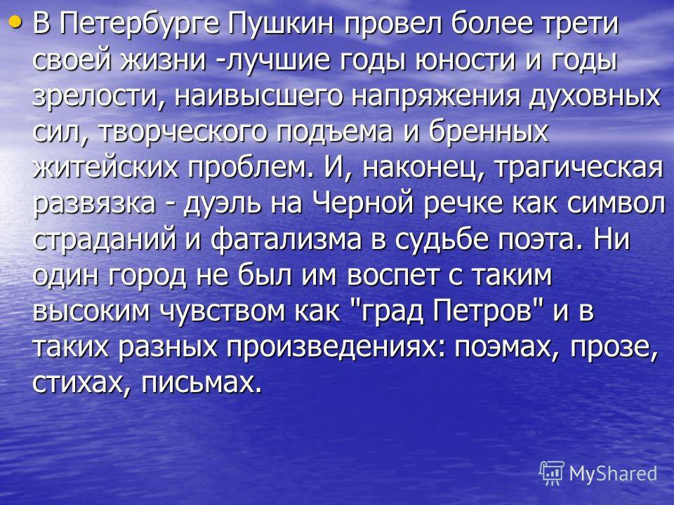 В Петербурге Пушкин провел более трети своей жизни -лучшие годы юности и годы зрелости, наивысшего напряжения духовных сил, творческого подъема и бренных житейских проблем. И, наконец, трагическая развязка - дуэль на Черной речке как символ страданий