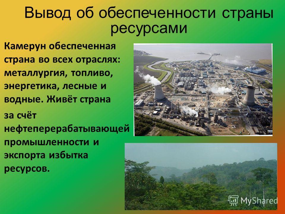 Камерун обеспеченная страна во всех отраслях: металлургия, топливо, энергетика, лесные и водные. Живёт страна за счёт нефтеперерабатывающей промышленности и экспорта избытка ресурсов. Вывод об обеспеченности страны ресурсами