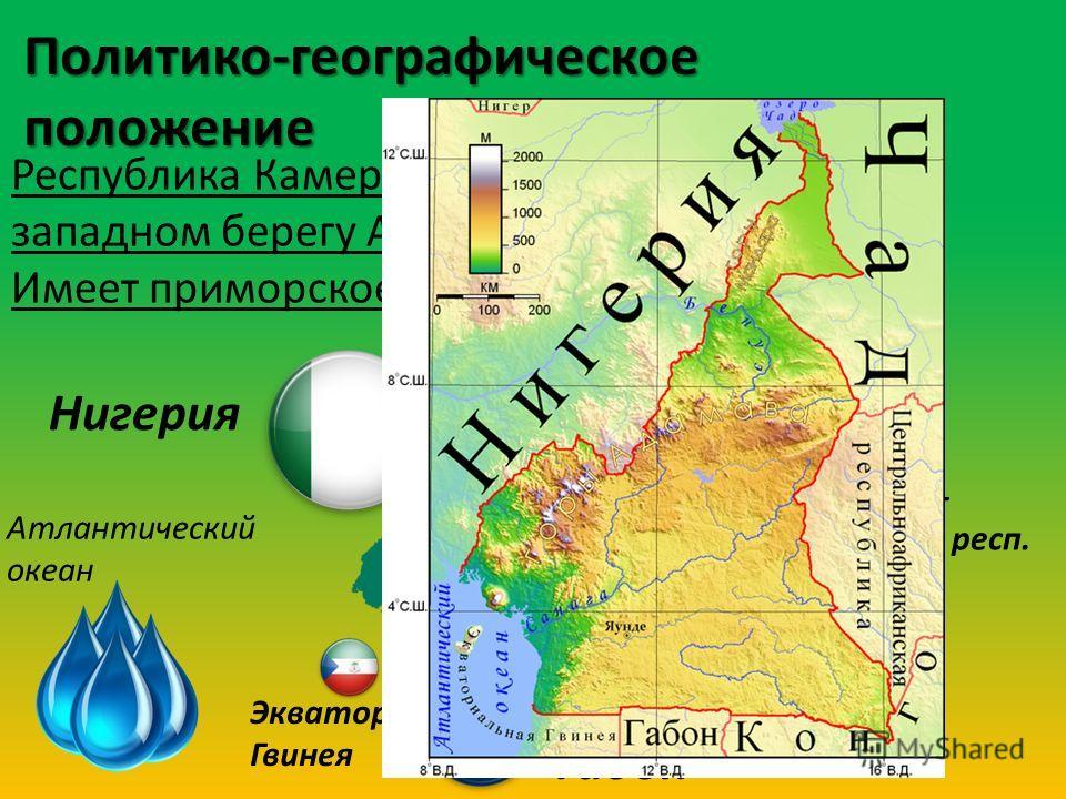 Политико-географическое положение Республика Камерун находиться в центре на западном берегу Африки; Имеет приморское и соседское положение; Нигерия ЧАД Центрально- африканская респ. Конго Габон Экватор. Гвинея Атлантический океан