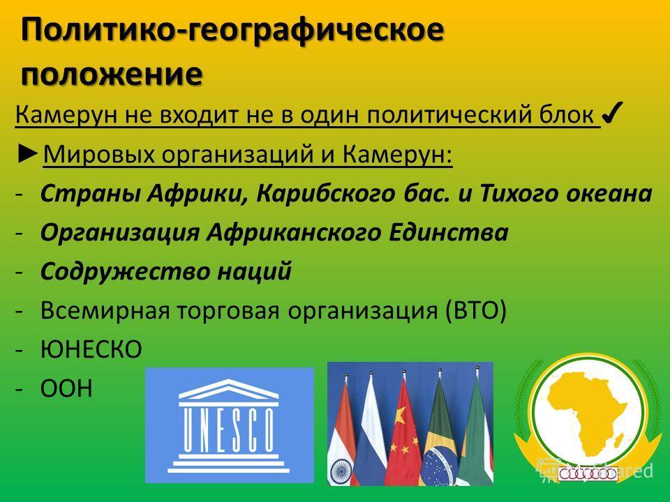 Политико-географическое положение Камерун не входит не в один политический блок Мировых организаций и Камерун: -Страны Африки, Карибского бас. и Тихого океана -Организация Африканского Единства -Содружество наций -Всемирная торговая организация (ВТО)