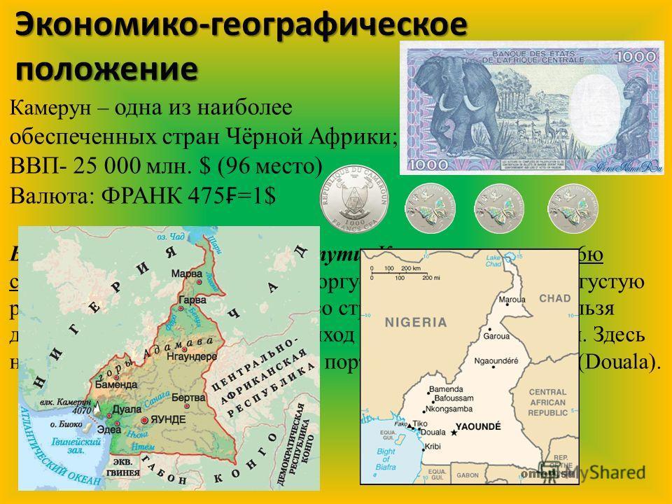 Экономико-географическое положение Камерун – одна из наиболее обеспеченных стран Чёрной Африки; ВВП- 25 000 млн. $ (96 место) Валюта: ФРАНК 475 =1$ Выходы на мировые торговые пути: Камерун граничит с 6 ю странами, с которыми активно торгует, в том чи