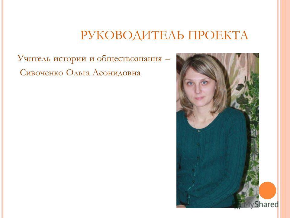 РУКОВОДИТЕЛЬ ПРОЕКТА Учитель истории и обществознания – Сивоченко Ольга Леонидовна