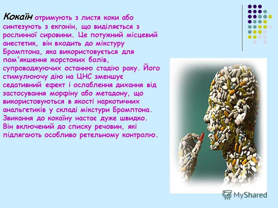 Кокаїн отримують з листья коки обо синтезують з екгонін, що виділяється з рослинної сировини. Це потужний місцевий анестетик, він входить до мікстуру Бромптона, яка використовується для пом'якшення жорстоких болів, супроводжуючих останню стадію раку.