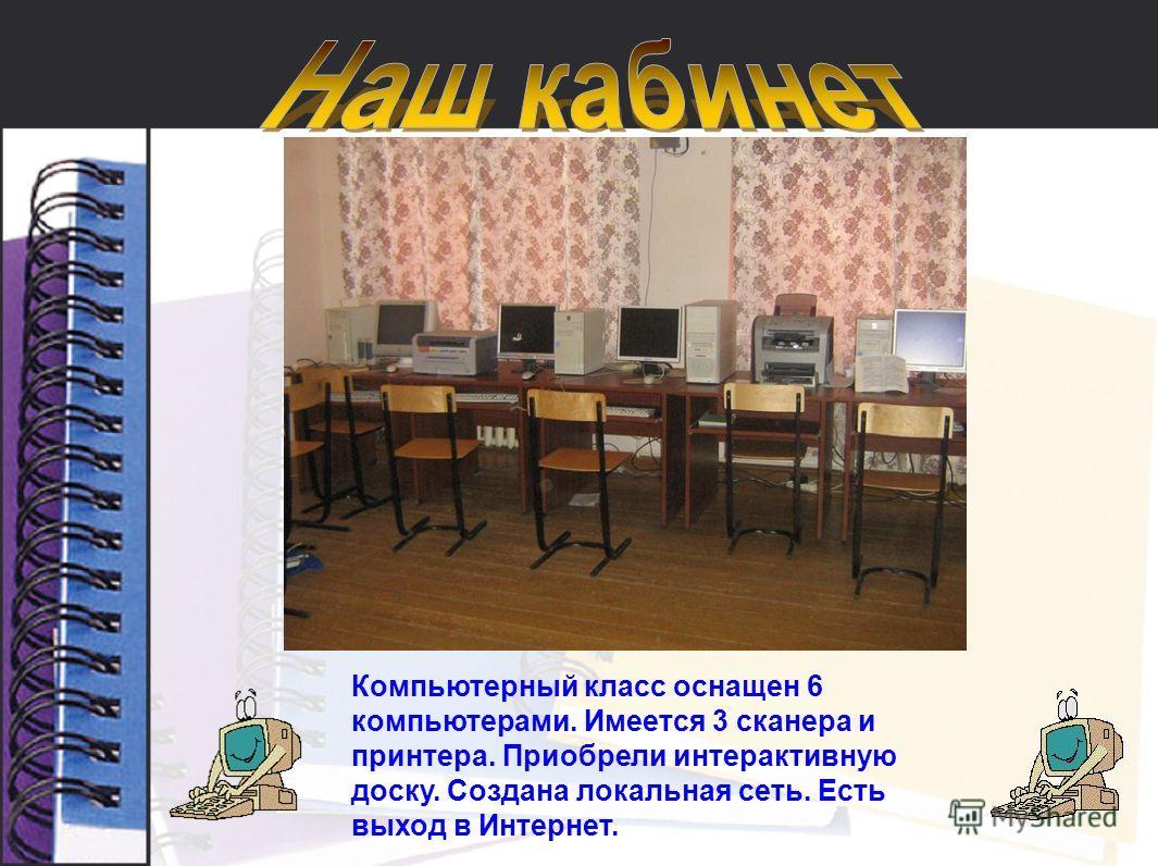 Компьютерный класс оснащен 6 компьютерами. Имеется 3 сканера и принтера. Приобрели интерактивную доску. Создана локальная сеть. Есть выход в Интернет.