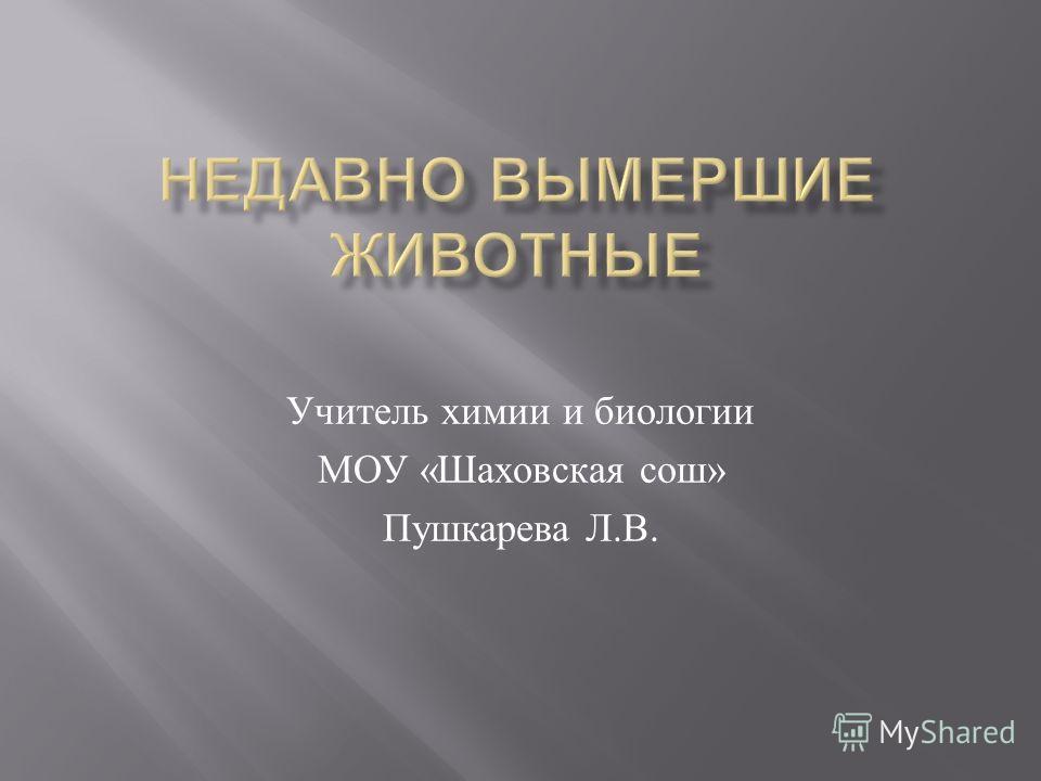 Учитель химии и биологии МОУ « Шаховская сош » Пушкарева Л. В.