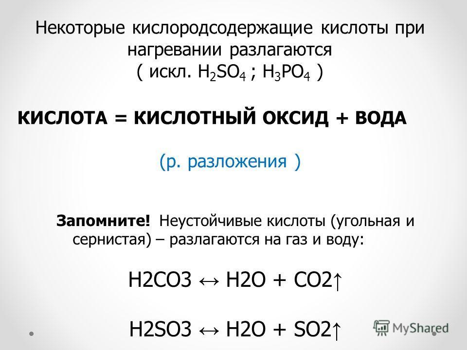 Некоторые кислородсодержащие кислоты при нагревании разлагаются ( искл. H 2 SO 4 ; H 3 PO 4 ) КИСЛОТА = КИСЛОТНЫЙ ОКСИД + ВОДА (р. разложения ) Запомните! Неустойчивые кислоты (угольная и сернистая) – разлагаются на газ и воду: H2CO3 H2O + CO2 H2SO3