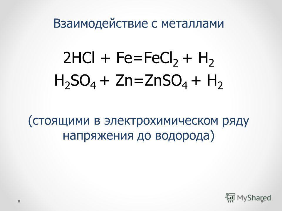 Взаимодействие с металлами 2HCl + Fe=FeCl 2 + H 2 H 2 SO 4 + Zn=ZnSO 4 + H 2 (стоящими в электрохимическом ряду напряжения до водорода)