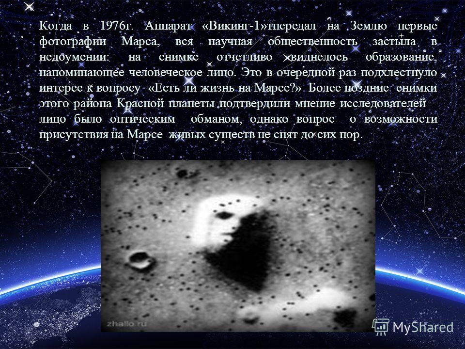 Когда в 1976 г. Аппарат «Викинг-1»тпередал на Землю первые фотографии Марса, вся научная общественность застыла в недоумении: на снимке отчетливо виднелось образование, напоминающее человеческое лицо. Это в очередной раз подхлестнуло интерес к вопрос
