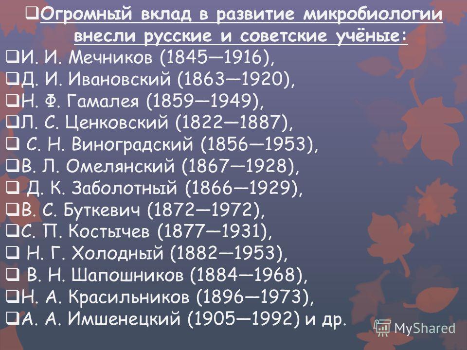 Огромный вклад в развитие микробиологии внесли русские и советские учёные: И. И. Мечников (18451916), Д. И. Ивановский (18631920), Н. Ф. Гамалея (18591949), Л. С. Ценковский (18221887), С. Н. Виноградский (18561953), В. Л. Омелянский (18671928), Д. К
