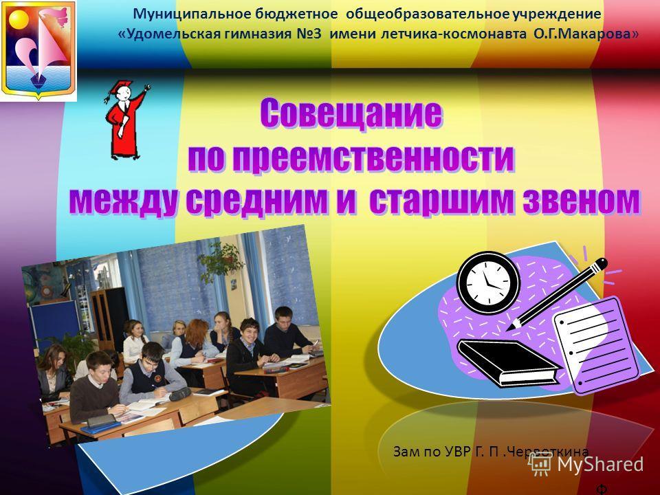 Муниципальное бюджетное общеобразовательное учреждение «Удомельская гимназия 3 имени летчика-космонавта О.Г.Макарова» Ф.И.О.Ф.И.О. Зам по УВР Г. П.Червоткина