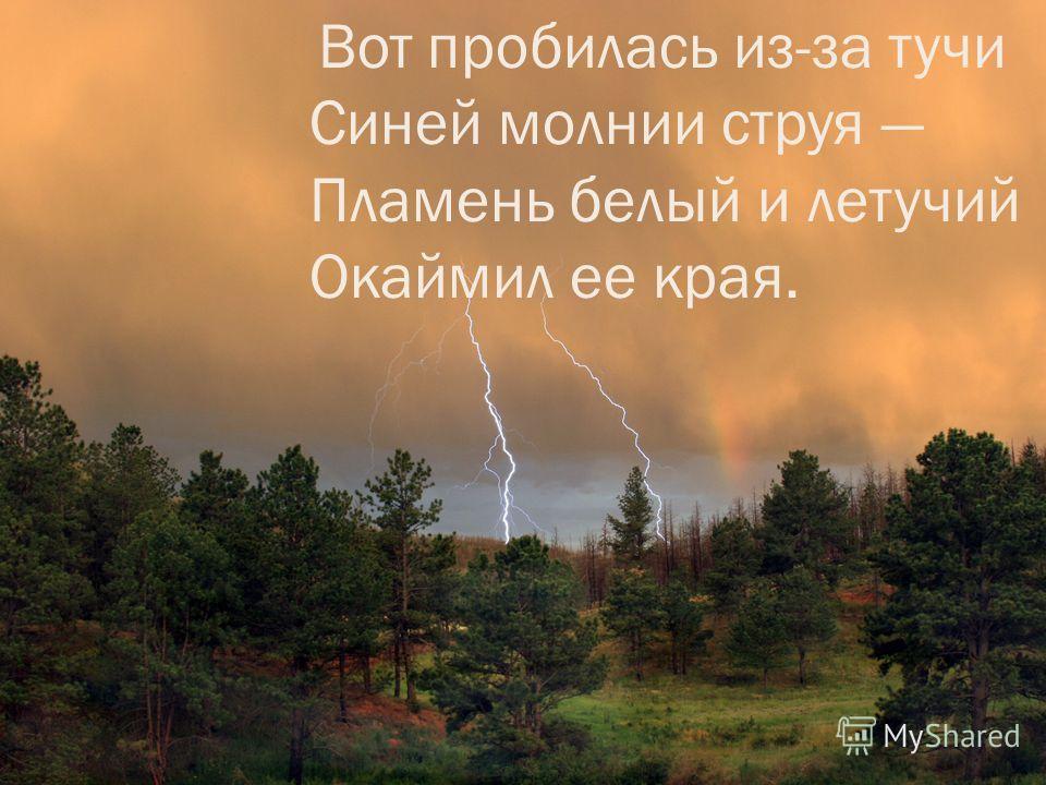 Вот пробилась из-за тучи Синей молнии струя Пламень белый и летучий Окаймил ее края.