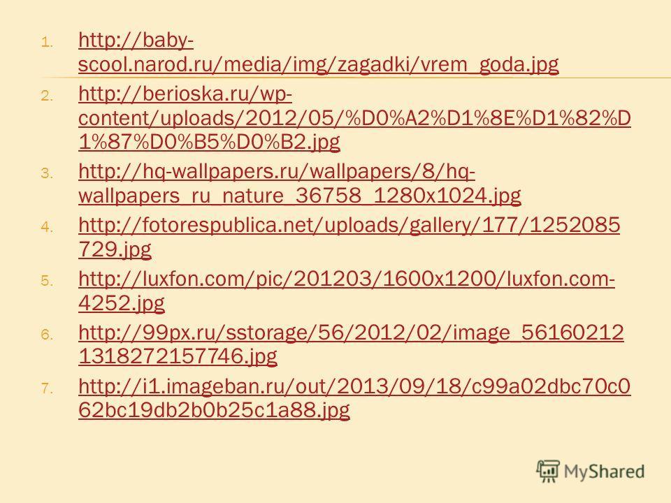 1. http://baby- scool.narod.ru/media/img/zagadki/vrem_goda.jpg http://baby- scool.narod.ru/media/img/zagadki/vrem_goda.jpg 2. http://berioska.ru/wp- content/uploads/2012/05/%D0%A2%D1%8E%D1%82%D 1%87%D0%B5%D0%B2. jpg http://berioska.ru/wp- content/upl