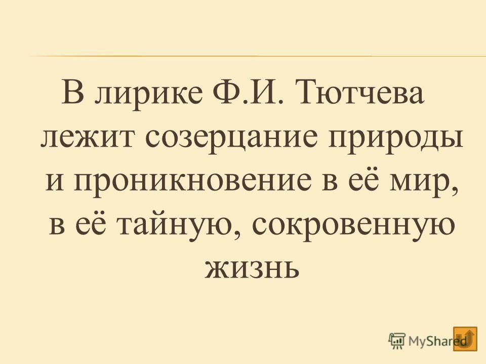 В лирике Ф.И. Тютчева лежит созерцание природы и проникновение в её мир, в её тайную, сокровенную жизнь