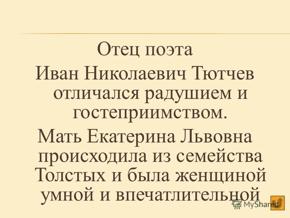 Отец поэта Иван Николаевич Тютчев отличался радушием и гостеприимством. Мать Екатерина Львовна происходила из семейства Толстых и была женщиной умной и впечатлительной