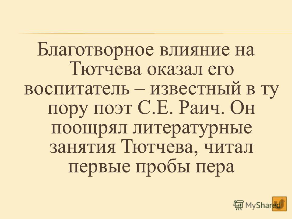 Благотворное влияние на Тютчева оказал его воспитатель – известный в ту пору поэт С.Е. Раич. Он поощрял литературные занятия Тютчева, читал первые пробы пера