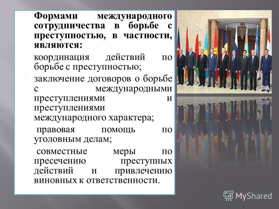 Формами международного сотрудничества в борьбе с преступностью, в частности, являются: координация действий по борьбе с преступностью; заключение договоров о борьбе с международными преступлениями и преступлениями международного характера; правовая п