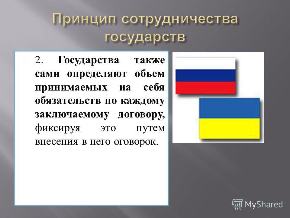 2. Государства также сами определяют объем принимаемых на себя обязательств по каждому заключаемому договору, фиксируя это путем внесения в него оговорок.