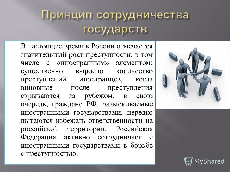 В настоящее время в России отмечается значительный рост преступности, в том числе с «иностранным» элементом: существенно выросло количество преступлений иностранцев, когда виновные после преступления скрываются за рубежом, в свою очередь, граждане РФ