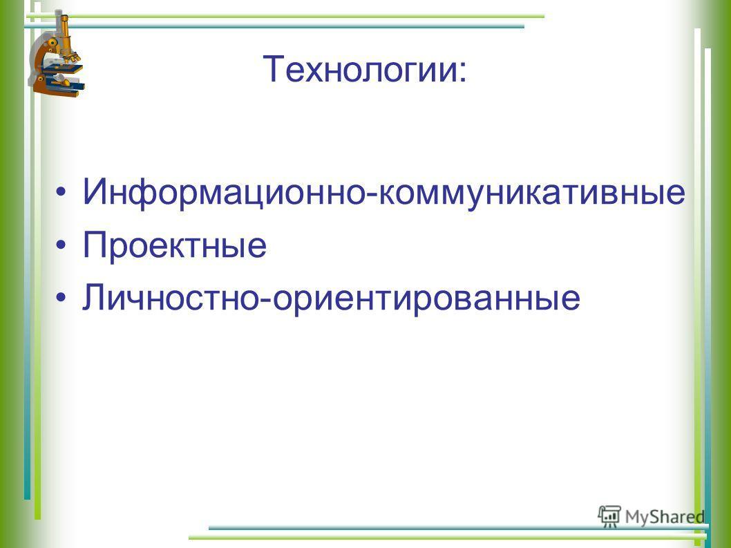 Технологии: Информационно-коммуникативные Проектные Личностно-ориентированные
