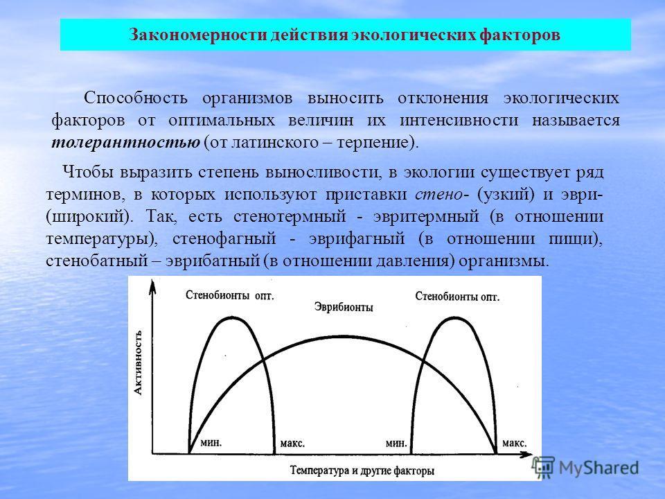 Закономерности действия экологических факторов Способность организмов выносить отклонения экологических факторов от оптимальных величин их интенсивности называется толерантностью (от латинского – терпение). Чтобы выразить степень выносливости, в экол