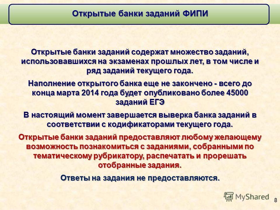 Открытые банки заданий ФИПИ 8 Открытые банки заданий содержат множество заданий, использовавшихся на экзаменах прошлых лет, в том числе и ряд заданий текущего года. Наполнение открытого банка еще не закончено - всего до конца марта 2014 года будет оп
