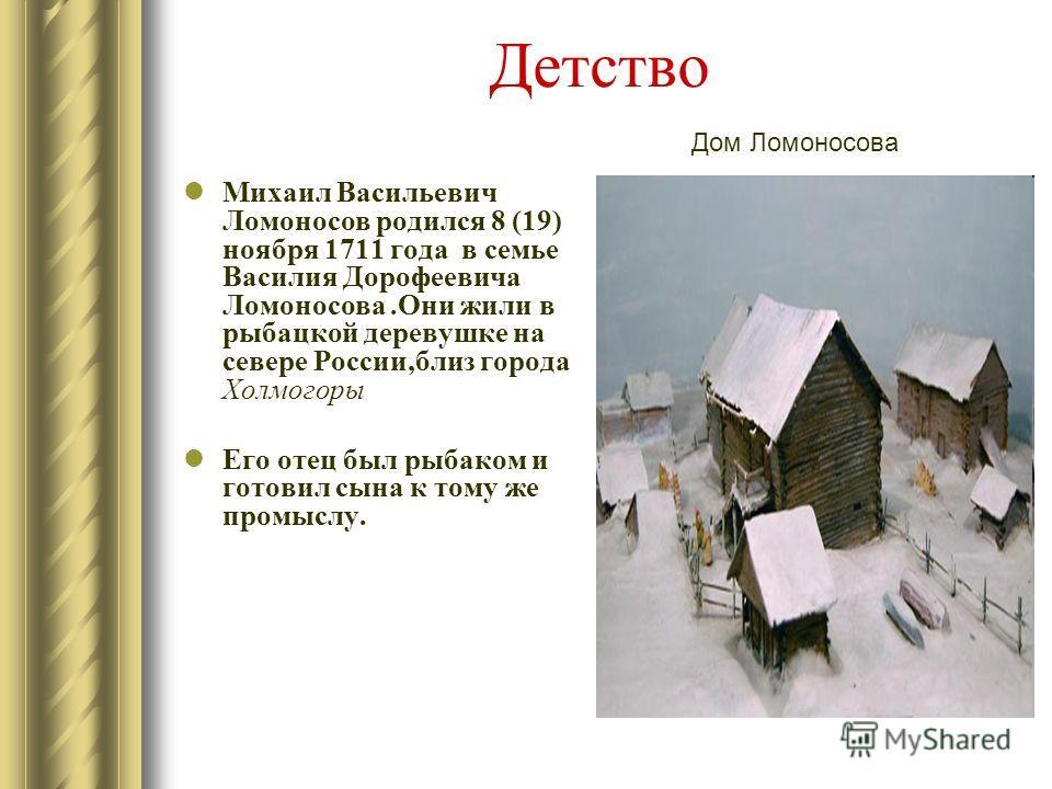 Детство Михаил Васильевич Ломоносов родился 8 (19) ноября 1711 года в семье Василия Дорофеевича Ломоносова.Они жили в рыбацкой деревушке на севере России,близ города Холмогоры Его отец был рыбаком и готовил сына к тому же промыслу. Дом Ломоносова