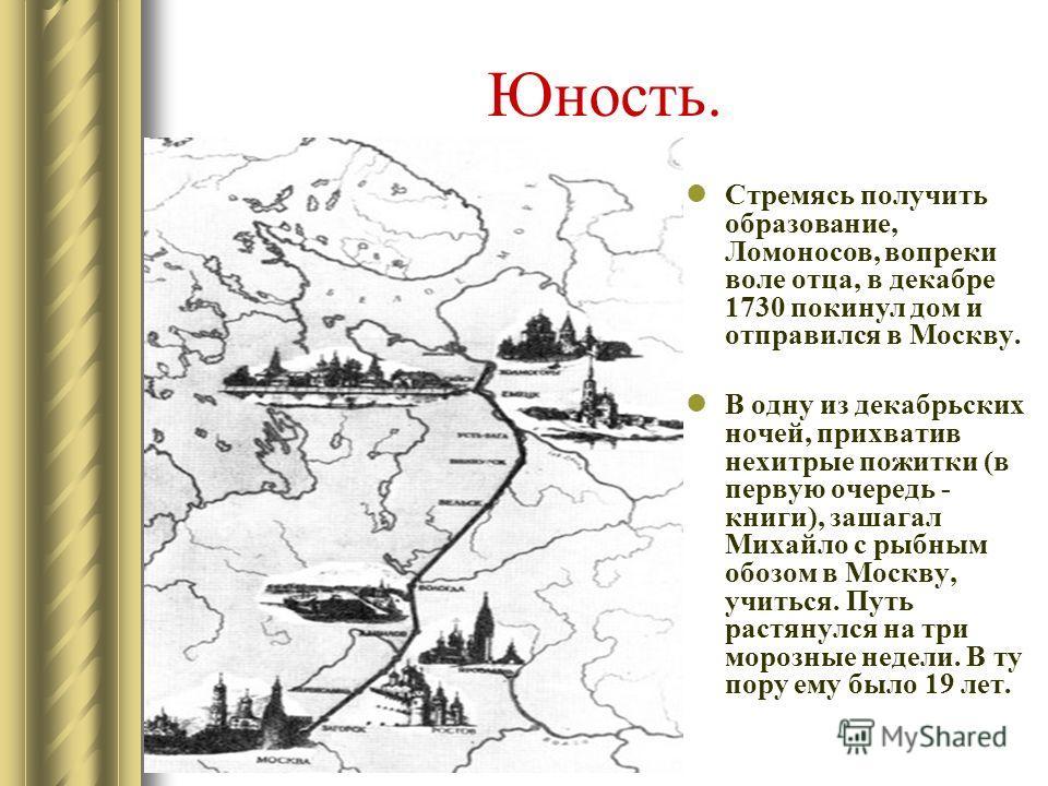Юность. Стремясь получить образование, Ломоносов, вопреки воле отца, в декабре 1730 покинул дом и отправился в Москву. В одну из декабрьских ночей, прихватив нехитрые пожитки (в первую очередь - книги), зашагал Михайло с рыбным обозом в Москву, учить