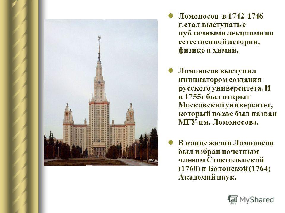 Ломоносов в 1742-1746 г.стал выступать с публичными лекциями по естественной истории, физике и химии. Ломоносов выступил инициатором создания русского университета. И в 1755 г был открыт Московский университет, который позже был назван МГУ им. Ломоно