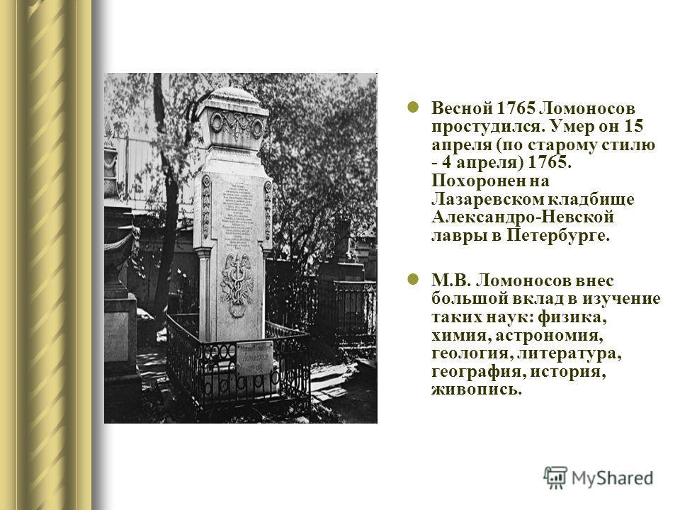 Весной 1765 Ломоносов простудился. Умер он 15 апреля (по старому стилю - 4 апреля) 1765. Похоронен на Лазаревском кладбище Александро-Невской лавры в Петербурге. М.В. Ломоносов внес большой вклад в изучение таких наук: физика, химия, астрономия, геол