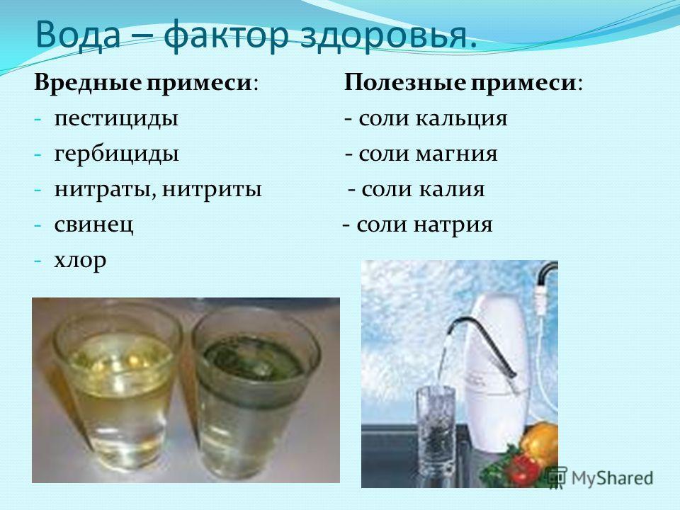 Вода – фактор здоровья. Вредные примеси: Полезные примеси: - пестициды - соли кальция - гербициды - соли магния - нитраты, нитриты - соли калия - свинец - соли натрия - хлор
