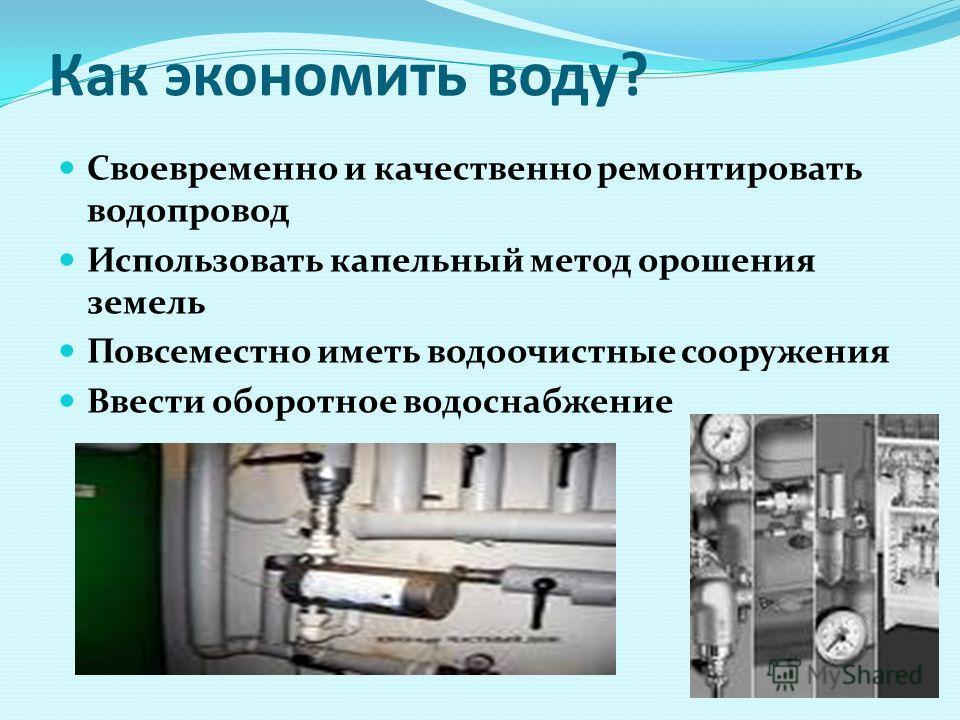 Как экономить воду? Своевременно и качественно ремонтировать водопровод Использовать капельный метод орошения земель Повсеместно иметь водоочистные сооружения Ввести оборотное водоснабжение
