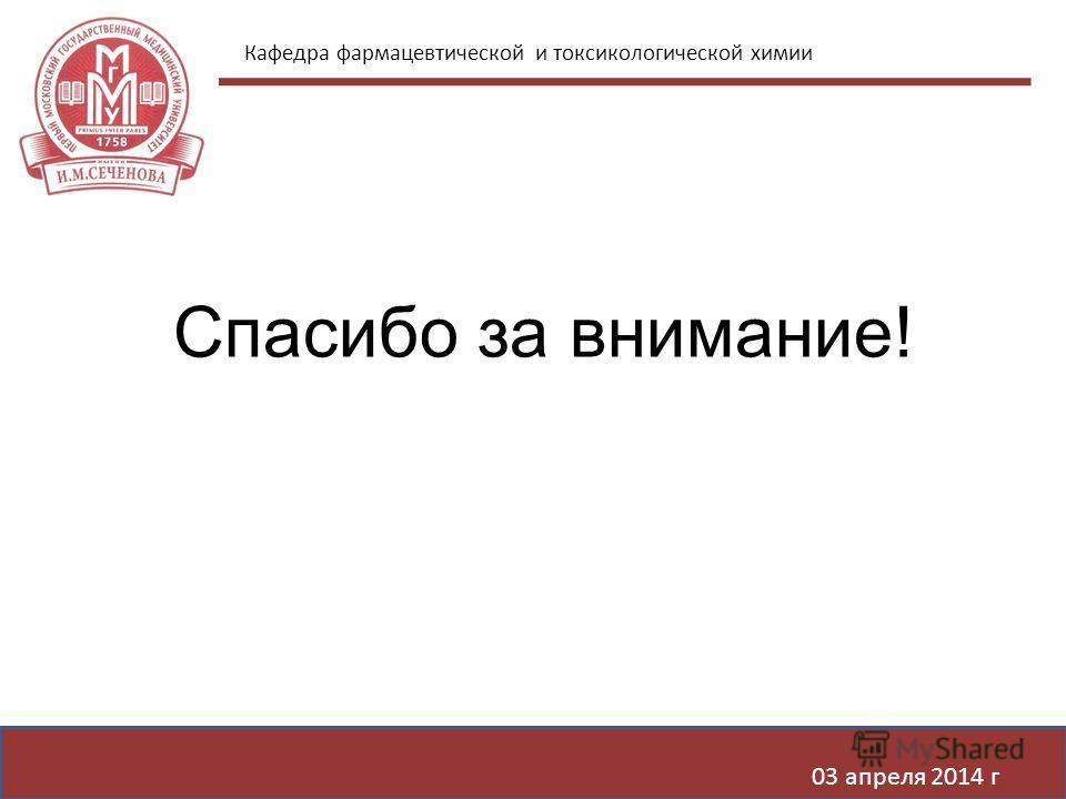 Кафедра фармацевтической и токсикологической химии 03 апреля 2014 г Спасибо за внимание!