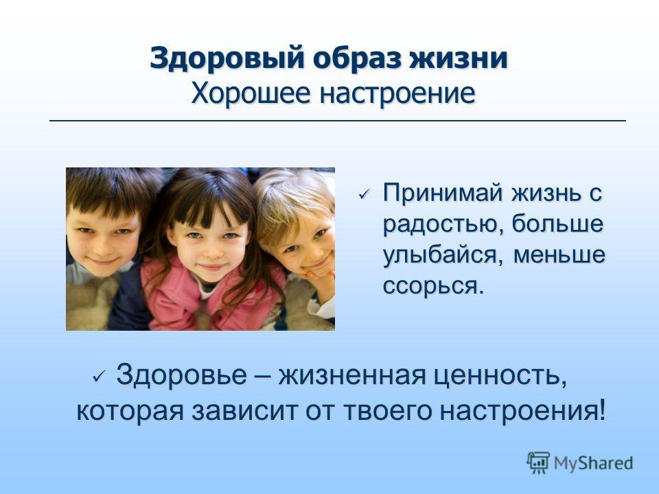 Здоровый образ жизни Хорошее настроение Принимай жизнь с радостью, больше улыбайся, меньше ссорься. Принимай жизнь с радостью, больше улыбайся, меньше ссорься. Здоровье – жизненная ценность, которая зависит от твоего настроения! Здоровье – жизненная