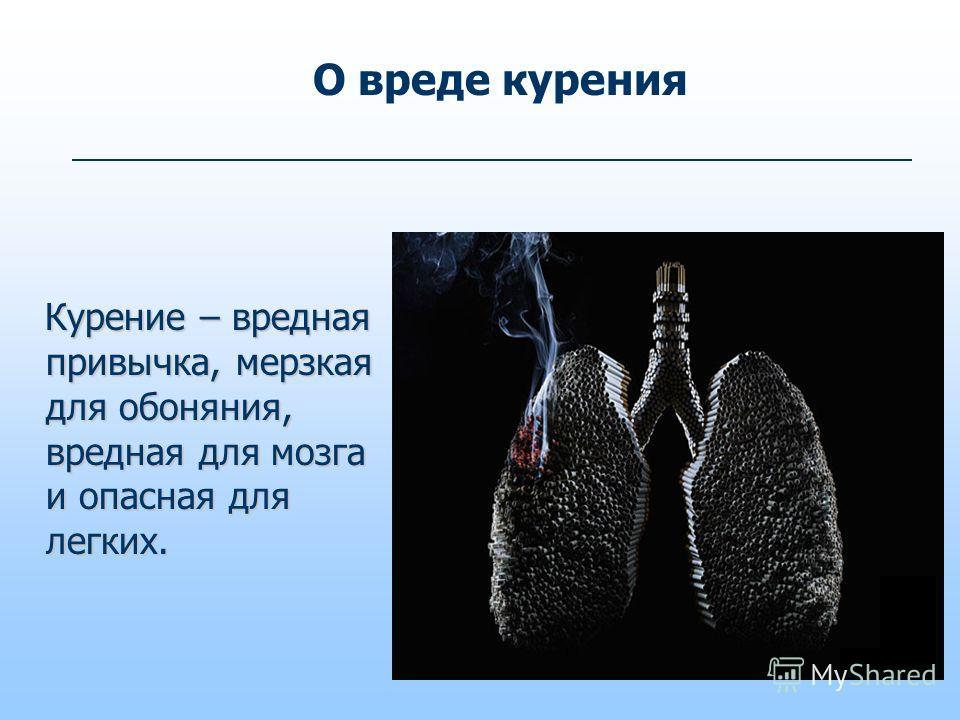 О вреде курения Курение – вредная привычка, мерзкая для обоняния, вредная для мозга и опасная для легких. Курение – вредная привычка, мерзкая для обоняния, вредная для мозга и опасная для легких.