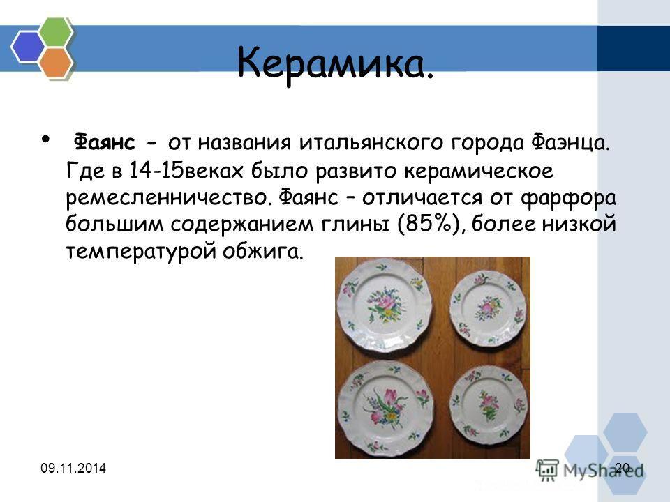Керамика. Фаянс - от названия итальянского города Фаэнца. Где в 14-15 веках было развито керамическое ремесленничество. Фаянс – отличается от фарфора большим содержанием глины (85%), более низкой температурой обжига. 09.11.201420