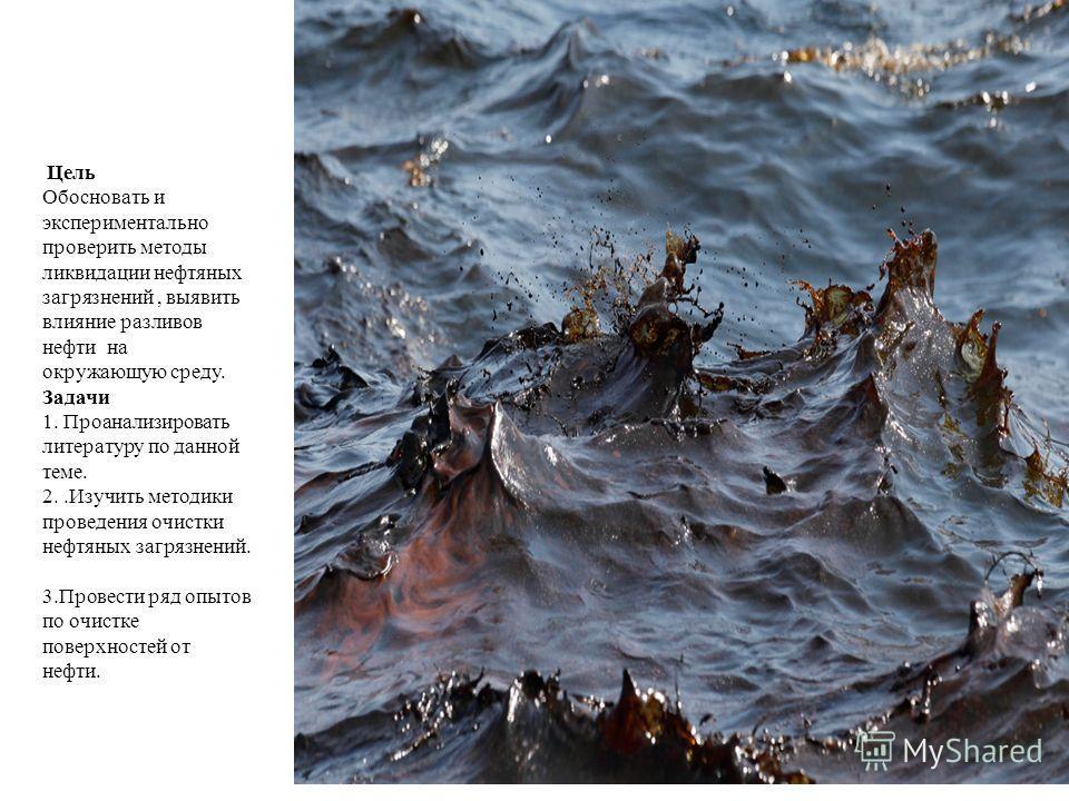Цель Обосновать и экспериментально проверить методы ликвидации нефтяных загрязнений, выявить влияние разливов нефти на окружающую среду. Задачи 1. Проанализировать литературу по данной теме. 2..Изучить методики проведения очистки нефтяных загрязнений
