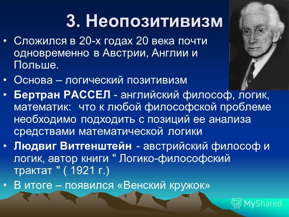 3. Неопозитивизм Сложился в 20-х годах 20 века почти одновременно в Австрии, Англии и Польше. Основа – логический позитивизм Бертран РАССЕЛ - английский философ, логик, математик: что к любой философской проблеме необходимо подходить с позиций ее ана