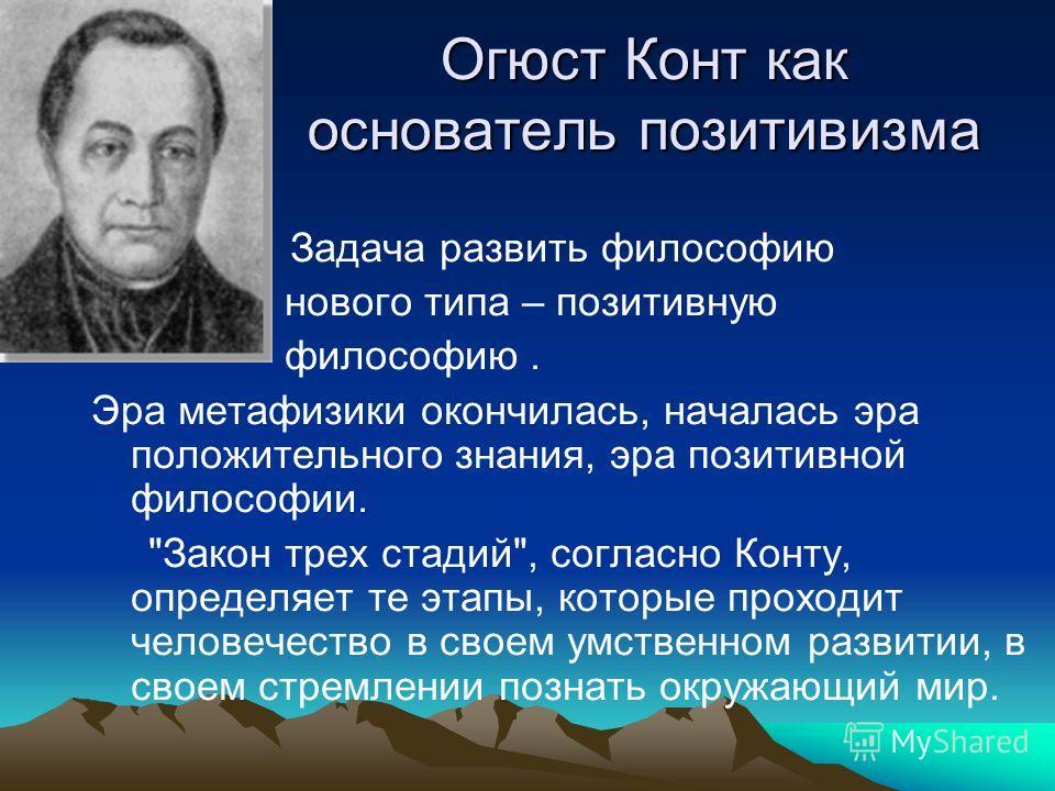 Огюст Конт как основатель позитивизма Задача развить философию нового типа – позитивную философию. Эра метафизики окончилась, началась эра положительного знания, эра позитивной философии.