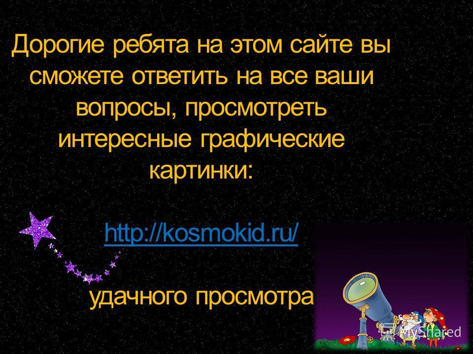 Дорогие ребята на этом сайте вы сможете ответить на все ваши вопросы, просмотреть интересные графические картинки: http://kosmokid.ru/ удачного просмотра http://kosmokid.ru/